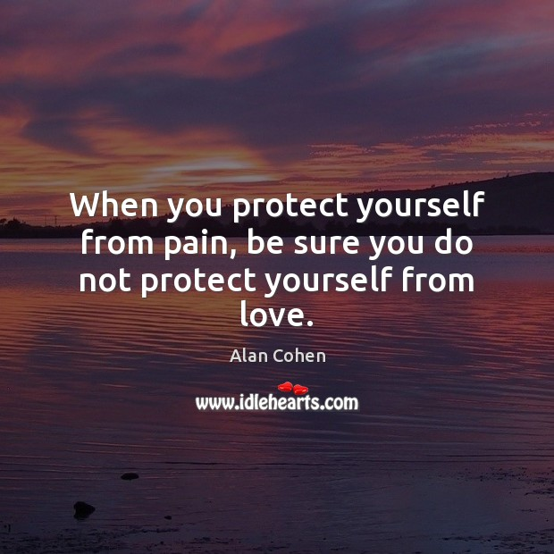 When you protect yourself from pain, be sure you do not protect yourself from love. Image