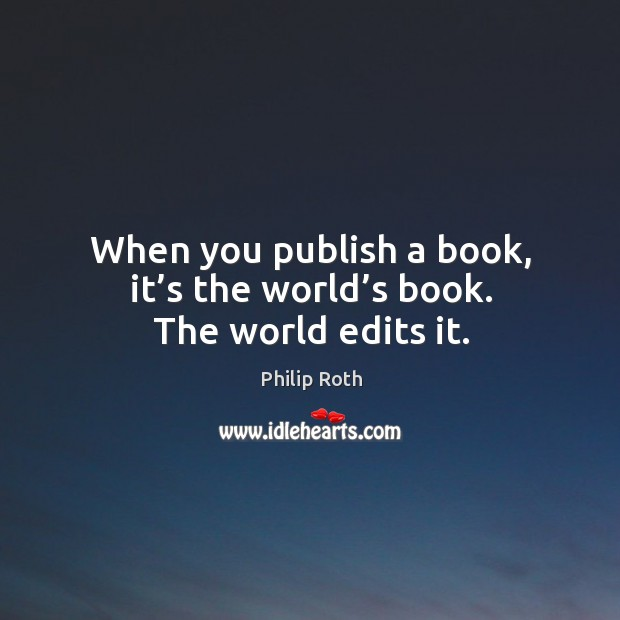 When you publish a book, it's the world's book. The world edits it. Image