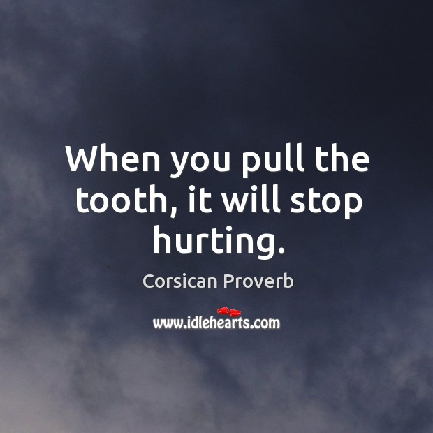 When you pull the tooth, it will stop hurting. Corsican Proverbs Image