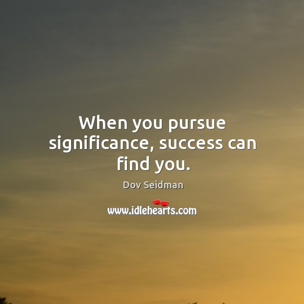 When you pursue significance, success can find you. Image