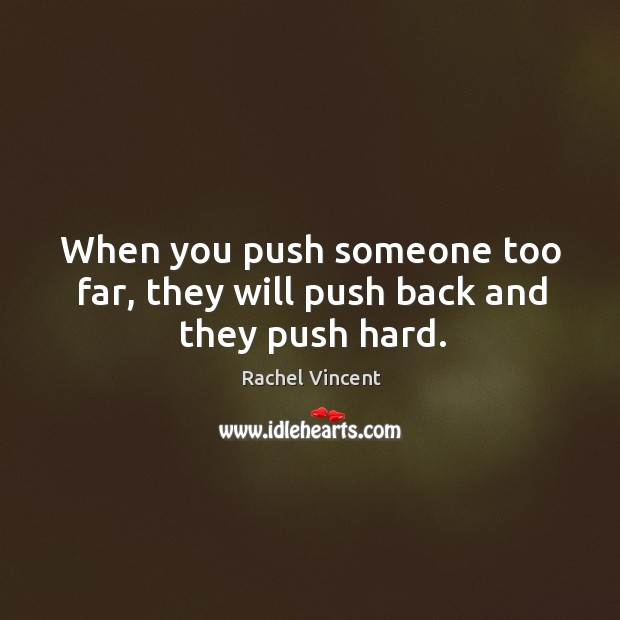 When you push someone too far, they will push back and they push hard. Image