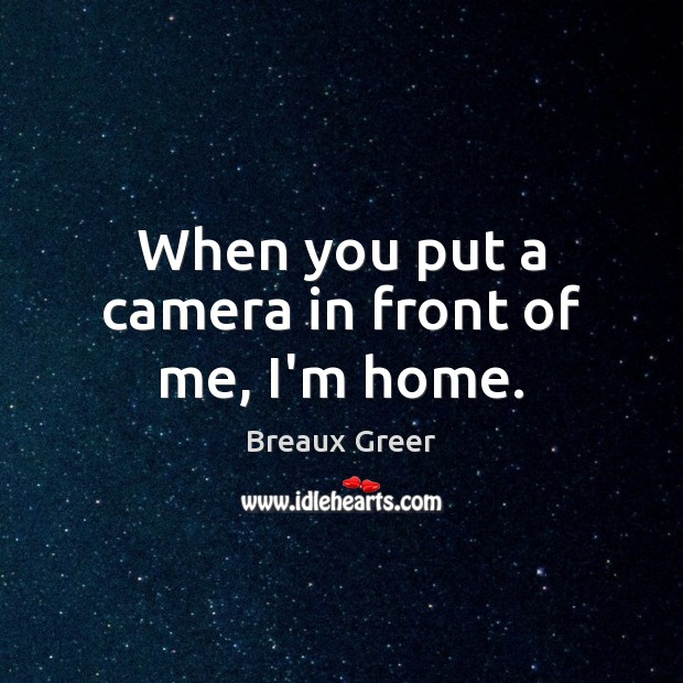 When you put a camera in front of me, I'm home. Image