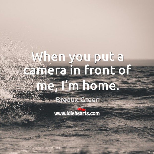 Image, When you put a camera in front of me, I'm home.