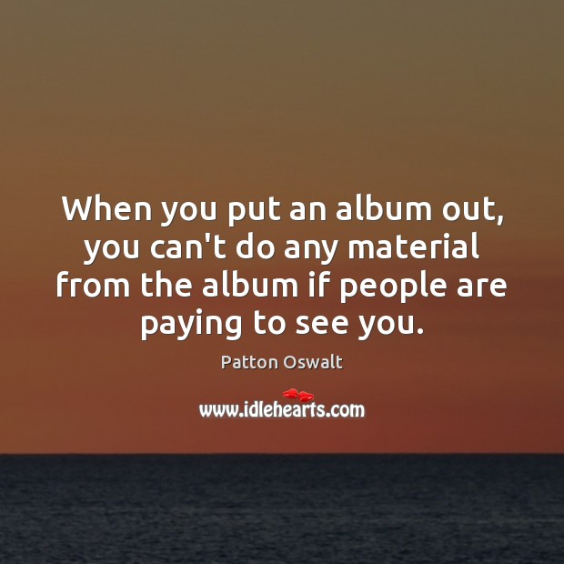 When you put an album out, you can't do any material from Image