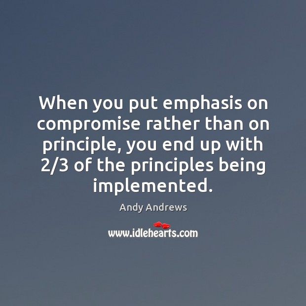 When you put emphasis on compromise rather than on principle, you end Image