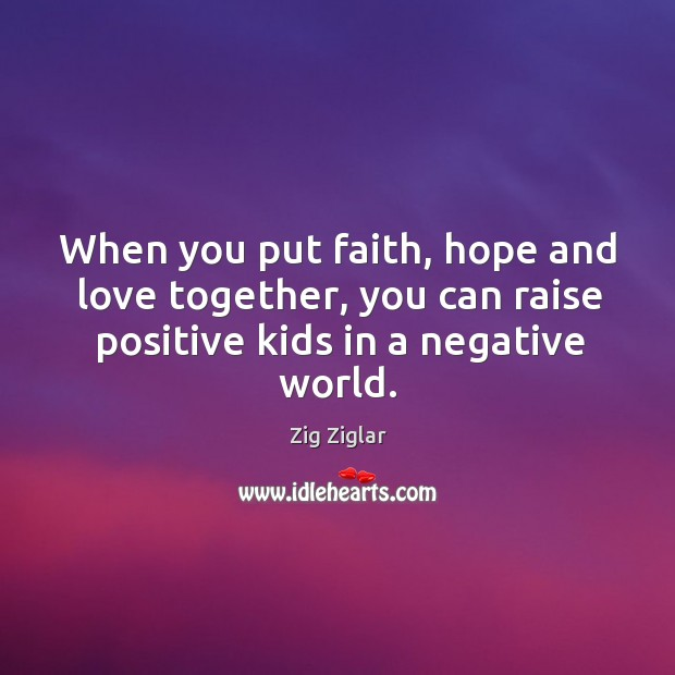 When you put faith, hope and love together, you can raise positive kids in a negative world. Image