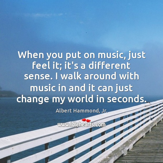 Image, When you put on music, just feel it; it's a different sense.