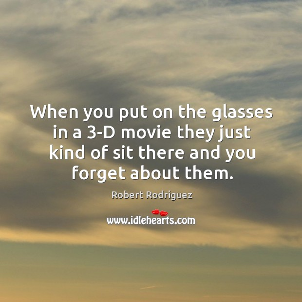 When you put on the glasses in a 3-D movie they just Robert Rodriguez Picture Quote