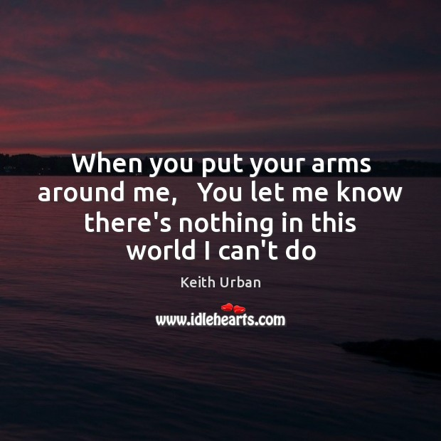 When you put your arms around me,   You let me know there's Keith Urban Picture Quote