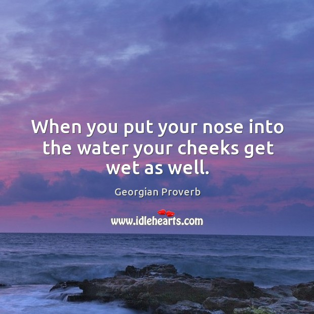 When you put your nose into the water your cheeks get wet as well. Georgian Proverbs Image