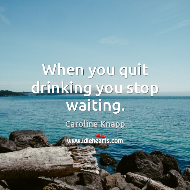 When you quit drinking you stop waiting. Caroline Knapp Picture Quote
