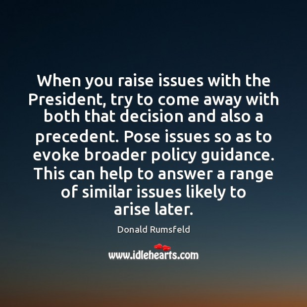 When you raise issues with the President, try to come away with Donald Rumsfeld Picture Quote