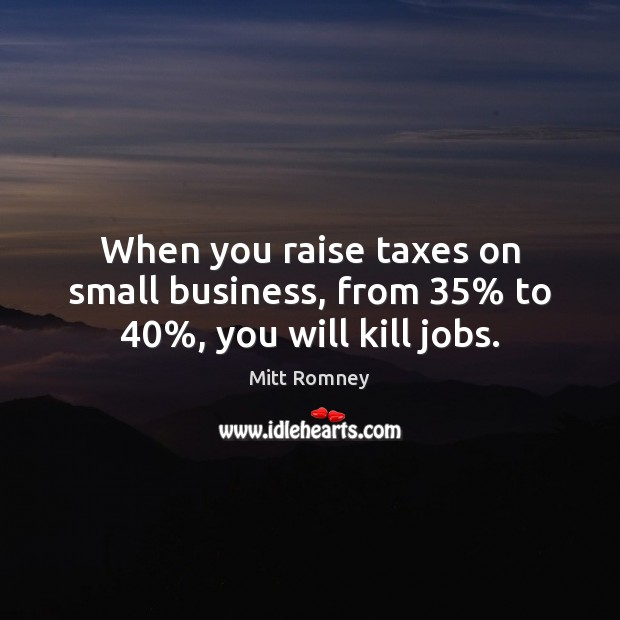 When you raise taxes on small business, from 35% to 40%, you will kill jobs. Mitt Romney Picture Quote