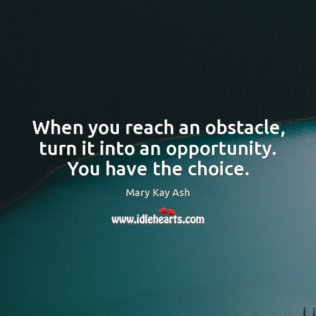 When you reach an obstacle, turn it into an opportunity. You have the choice. Mary Kay Ash Picture Quote