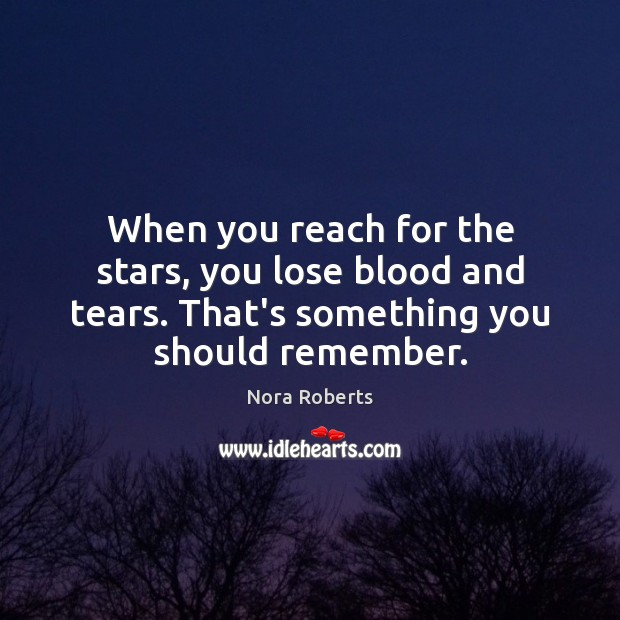 When you reach for the stars, you lose blood and tears. That's Image