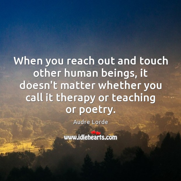 When you reach out and touch other human beings, it doesn't matter Audre Lorde Picture Quote