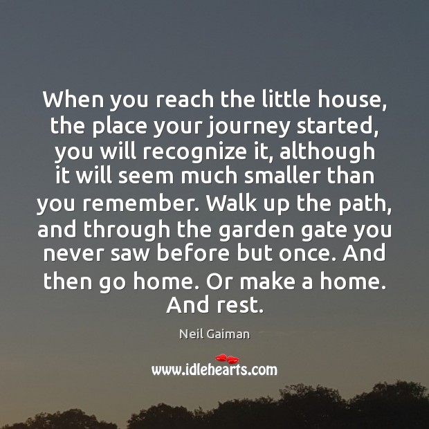When you reach the little house, the place your journey started, you Neil Gaiman Picture Quote