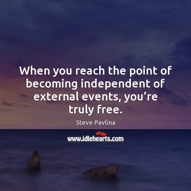 Image, When you reach the point of becoming independent of external events, you're truly free.