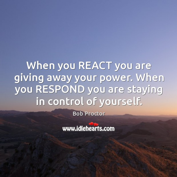 Image, When you REACT you are giving away your power. When you RESPOND