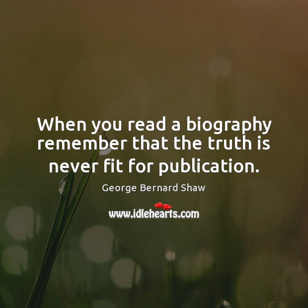 When you read a biography remember that the truth is never fit for publication. Image