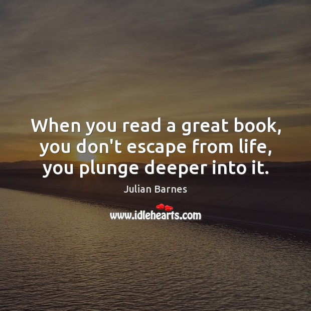 Image, When you read a great book, you don't escape from life, you plunge deeper into it.