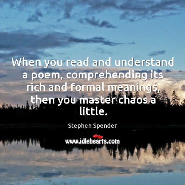 When you read and understand a poem, comprehending its rich and formal meanings Stephen Spender Picture Quote