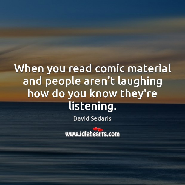 When you read comic material and people aren't laughing how do you know they're listening. Image