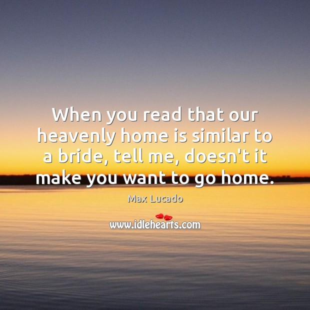 When you read that our heavenly home is similar to a bride, Max Lucado Picture Quote