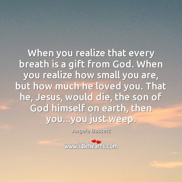 When you realize that every breath is a gift from God. When Angela Bassett Picture Quote