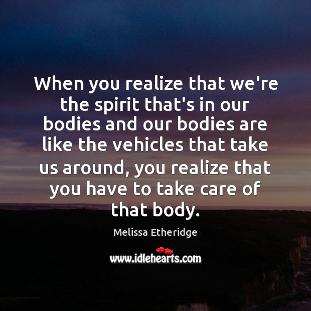 When you realize that we're the spirit that's in our bodies and Melissa Etheridge Picture Quote
