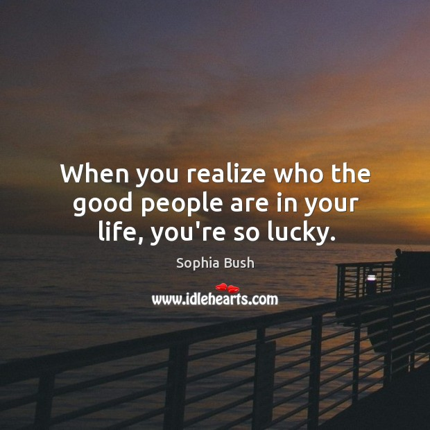 Image, When you realize who the good people are in your life, you're so lucky.