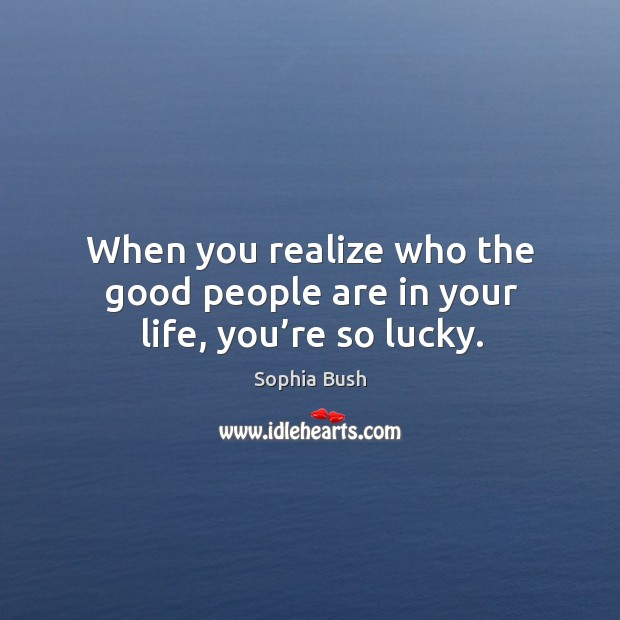 When you realize who the good people are in your life, you're so lucky. Image