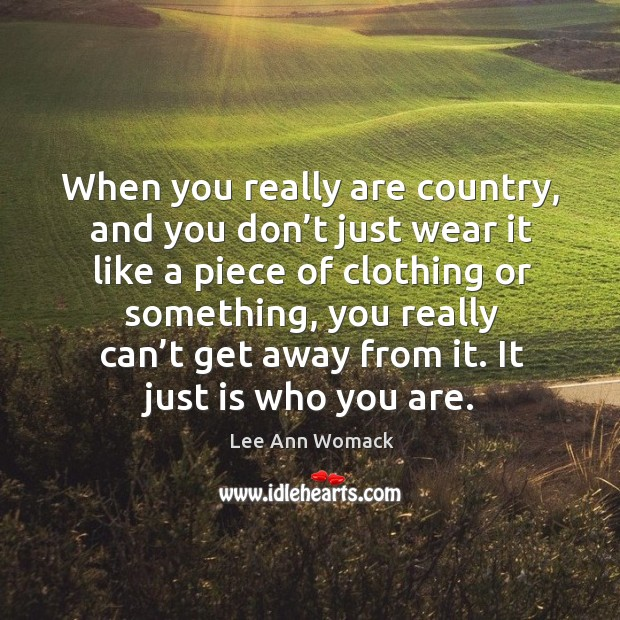 When you really are country, and you don't just wear it like a piece of clothing or Lee Ann Womack Picture Quote