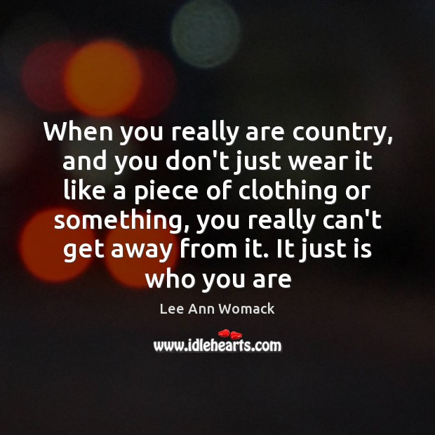 When you really are country, and you don't just wear it like Lee Ann Womack Picture Quote