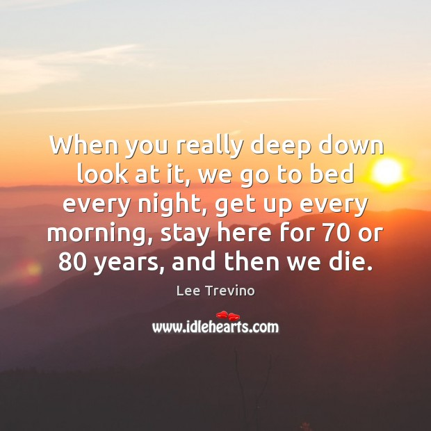 When you really deep down look at it, we go to bed Lee Trevino Picture Quote