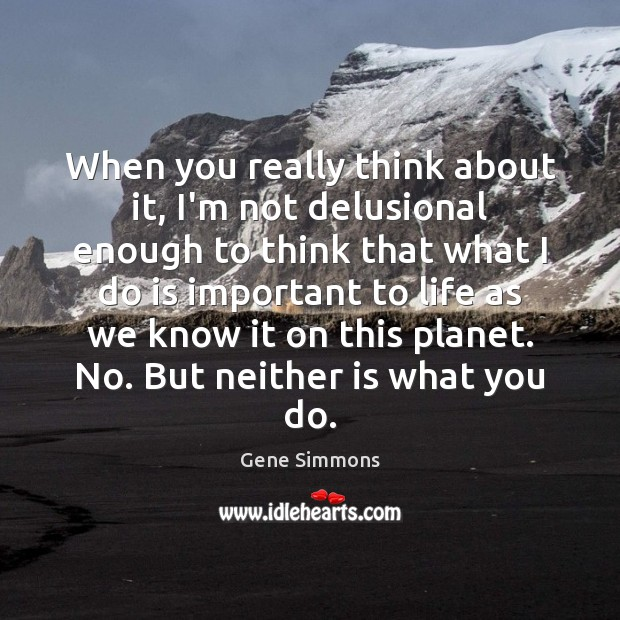 When you really think about it, I'm not delusional enough to think Gene Simmons Picture Quote