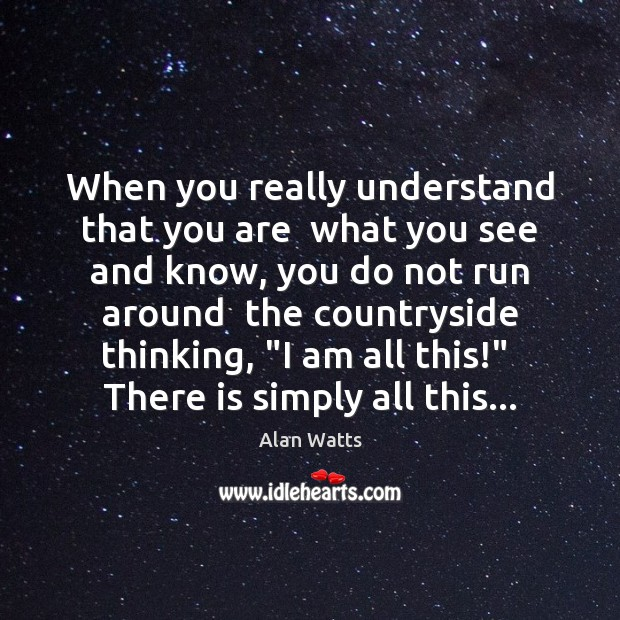 When you really understand that you are  what you see and know, Alan Watts Picture Quote