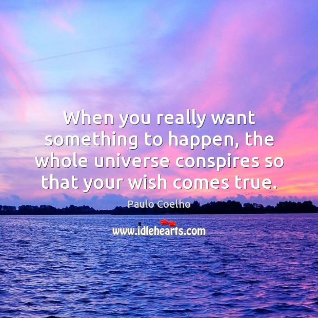 When you really want something to happen, the whole universe conspires so Image