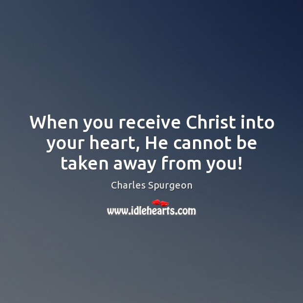 When you receive Christ into your heart, He cannot be taken away from you! Image