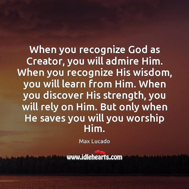 When you recognize God as Creator, you will admire Him. When you Image