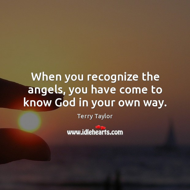 When you recognize the angels, you have come to know God in your own way. Image