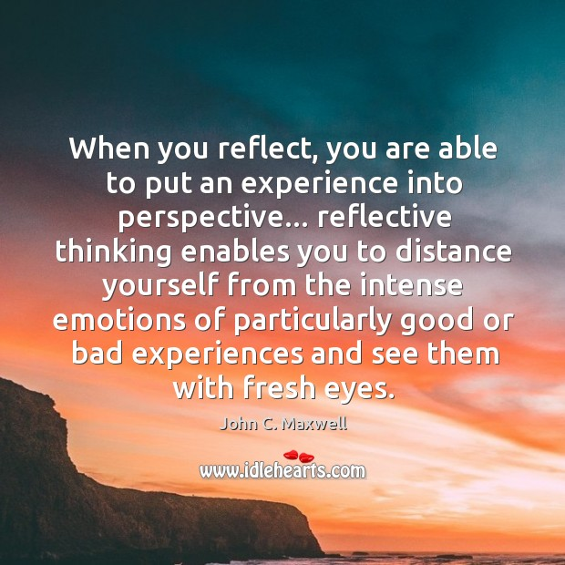 Image, When you reflect, you are able to put an experience into perspective…