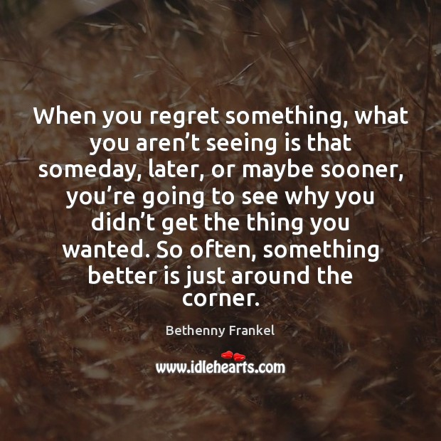 Image, When you regret something, what you aren't seeing is that someday,