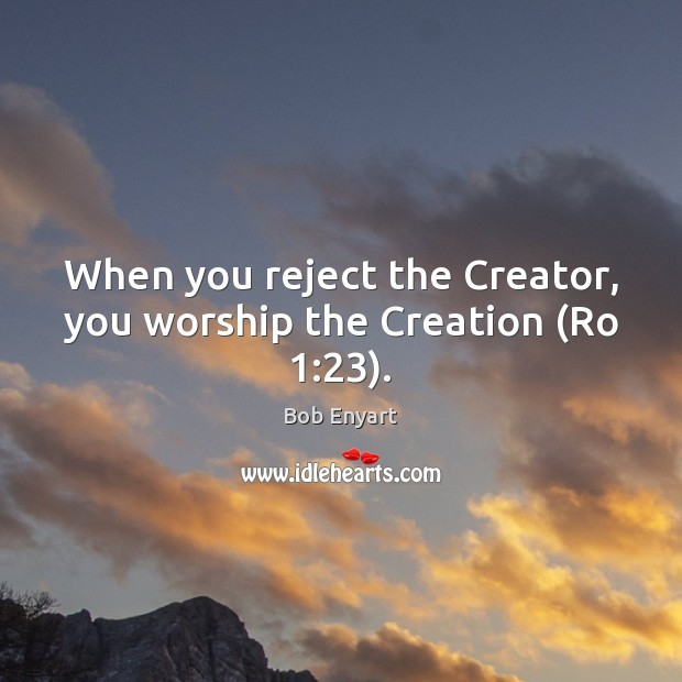 Image, When you reject the Creator, you worship the Creation (Ro 1:23).