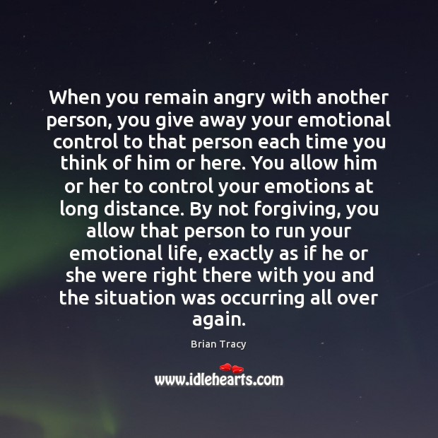 When you remain angry with another person, you give away your emotional Image
