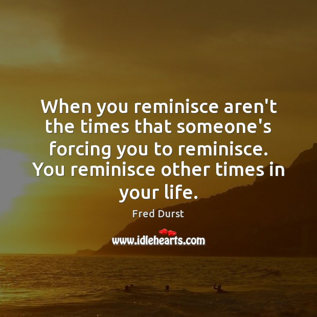 When you reminisce aren't the times that someone's forcing you to reminisce. Fred Durst Picture Quote