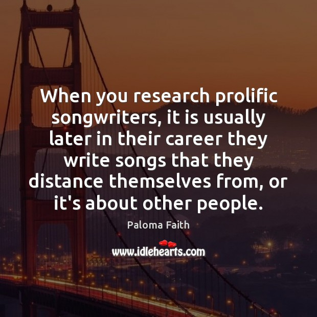 When you research prolific songwriters, it is usually later in their career Paloma Faith Picture Quote