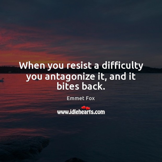 Image, When you resist a difficulty you antagonize it, and it bites back.