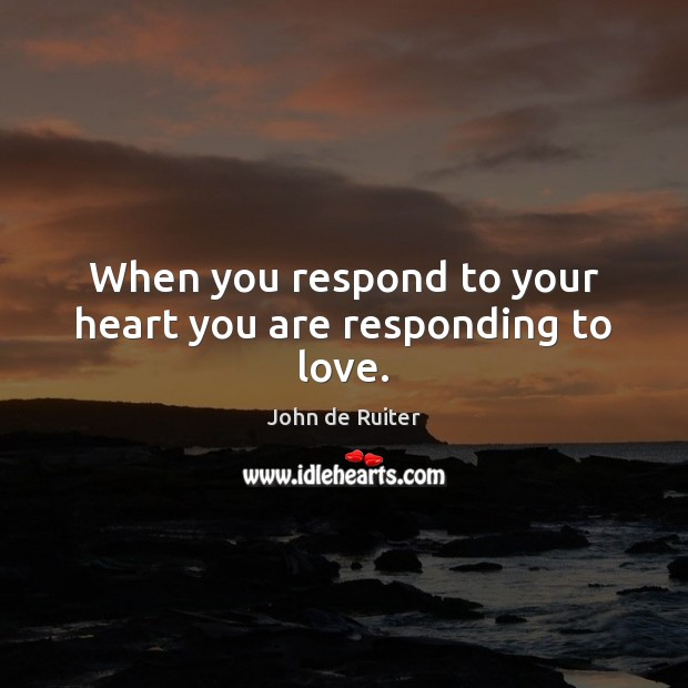 When you respond to your heart you are responding to love. Image
