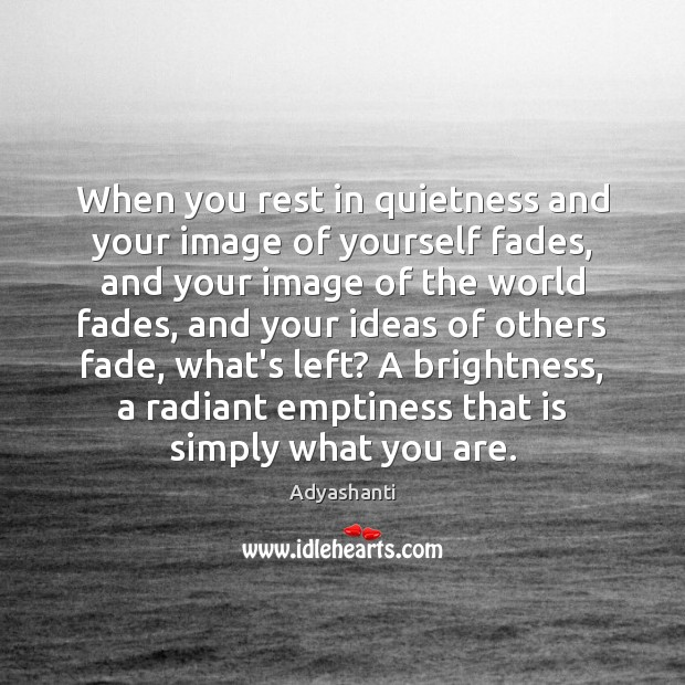 Image, When you rest in quietness and your image of yourself fades, and